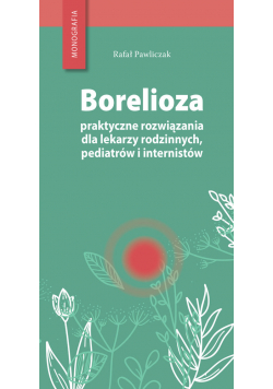 Borelioza - praktyczne rozwiązania, dla lekarzy rodzinnych, pediatrów i internistów