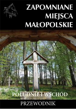 Zapomniane miejsca Małopolskie. Południe i wschód