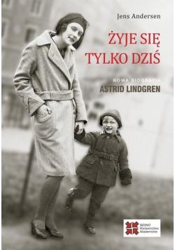 Żyje się tylko dziś Nowa biografia Astrid Lindgren