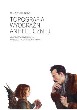Topografia wyobraźni anhellicznej Modernistyczna recepcja Anhellego Juliusza Słowackiego
