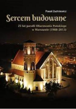Sercem budowane 25 lat parafii Ofiarowania Pańskiego w Warszawie 1988 2013