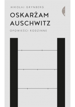Oskarżam Auschwitz Opowieści rodzinne