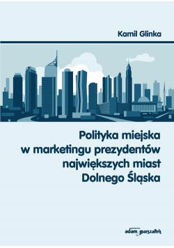 Polityka miejska w marketingu prezydentów największych miast Dolnego Śląska
