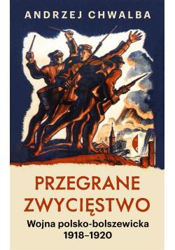 Przegrane zwycięstwo. Wojna polsko-bolszewicka