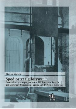 Spod ostrza gilotyny Proces karny o szpiegostwo w III Rzeszy w świetle akt Gertrudy Świerczek