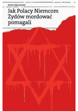 Jak Polacy Niemcom Żydów mordować pomagali