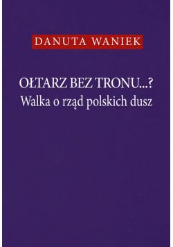 Ołtarz bez tronu Walka o rząd polskich dusz