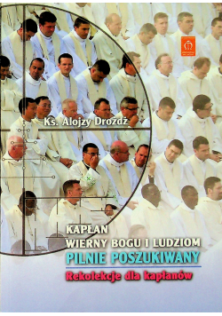 Kapłan wierny Bogu i ludziom pilnie poszukiwany Rekolekcje dla kapłanów