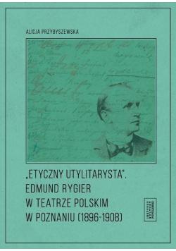 Etyczny utylitarysta. Edmund Rygier w Teatrze...