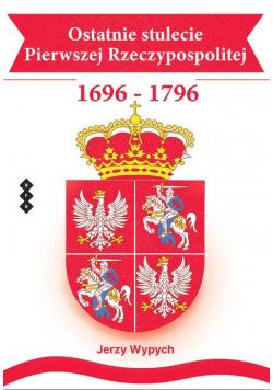 Ostatnie stulecie Pierwszej Rzeczypospolitej 1696-1796