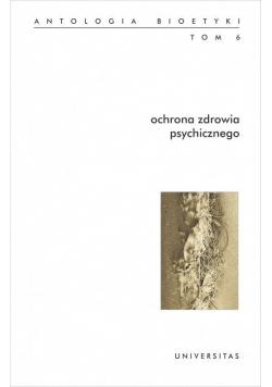 Antologia bioetyki T.6 Ochrona zdrowia psychicz.