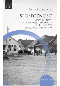 Społeczność małych miast południowej Małopolski od końca XVI do końca XVIII wieku