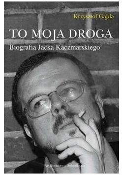 To moja droga Biografia Jacka Kaczmarskiego