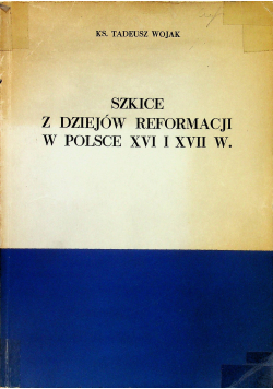 Szkice z dziejów reformacji w Polsce XVI i XVII w