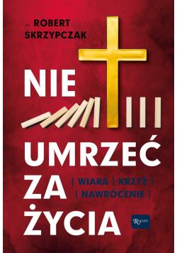 Nie umrzeć za życia. Wiara, krzyż, nawrócenie