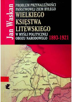 Problem przynależności państwowej ziem byłego Wielkiego Księstwa Litewskiego w myśli politycznej Obozu Narodowego 1893 1921
