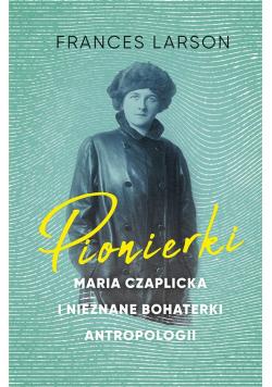 Pionierki. Maria Czaplicka i nieznane bohaterki..