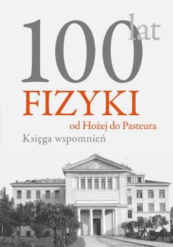 100 lat fizyki od Hożej do Pasteura Księga wspomnień