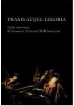 Praxis atque theoria studia ofiarowane profesorowi Adamowi Małkiewiczowi