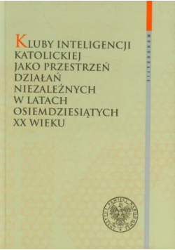 Kluby Inteligencji Katolickiej jako przestrzeń działań niezależnych w latach osiemdziesiątych XX wieku