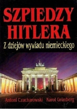 Szpiedzy Hitlera Z dziejów wywiadu niemieckiego