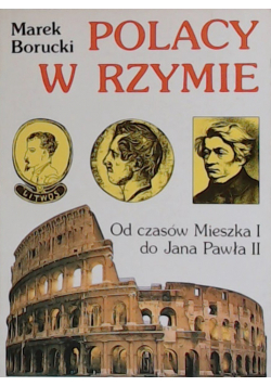 Polacy w Rzymie Od czasów Mieszka I do Jana Pawła II
