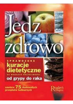 Jedz zdrowo sprawdzone kuracje dietetyczne na wszelkie dolegliwości od grypy do raka