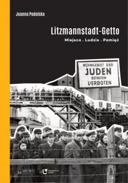 Litzmannstadt Getto. Miejsca, ludzie, pamięć