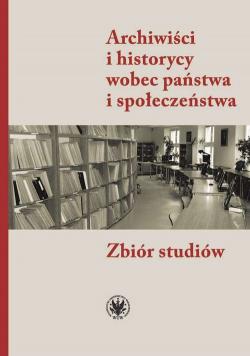 Archiwiści i historycy wobec państwa i społeczeństwa Zbiór studiów