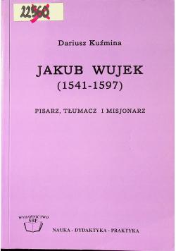 Jakub Wujek 1541 - 1597 Pisarz tłumacz i misjonarz