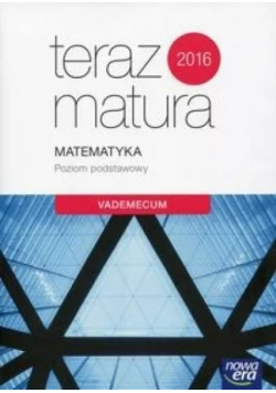 Teraz matura 2016 Matematyka Poziom podstawowy Vademecum