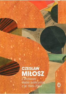 Miłosz Z archiwum Wybór publicystyki z lat 1945 - 2004