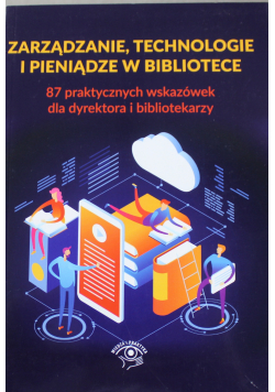 Zarządzanie technologie i pieniądze w bibliotece 87 praktycznych wskazówek dla dyrektora i bibliotekarzy