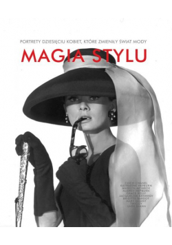 Magia stylu Portrety dziesięciu kobiet które zmieniły świat mody