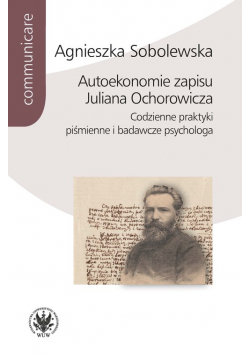 Autoekonomie zapisu Juliana Ochorowicza. Codzienne praktyki piśmienne i badawcze psychologa
