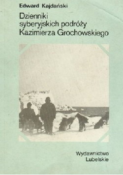 Dziennik syberyjskich podróży Kazimierza Grochowskiego