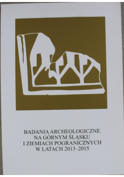 Badania archeologiczne na górnym Śląsku i ziemiach pogranicznych w latach 2013 - 2015