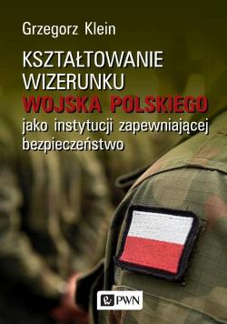 Kształtowanie wizerunku Wojska Polskiego jako instytucji zapewniającej bezpieczeństwo