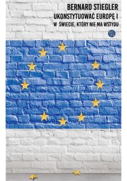Ukonstytuować Europę I. W świecie, który nie ma..