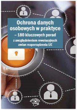 Ochrona danych osobowych w praktyce 180 kluczowych porad z uwzględnieniem rewolucyjnych zmian rozporządzenia UE
