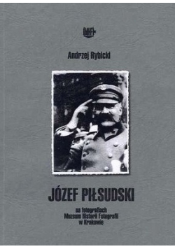 Józef Piłsudski na fotografiach Muzeum Historii i Fotografii w Krakowie