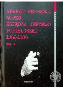 Aparat represji wobec księdza Jerzego Popiełuszki 1982 1984 Tom I