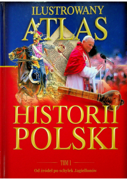 Ilustrowany atlas historii Polski Tom I