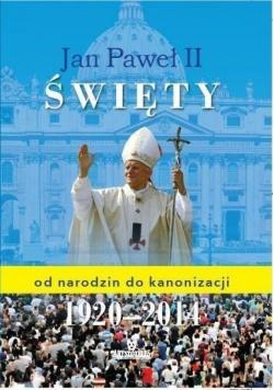 Jan Paweł II Święty od narodzin do kanonizacji 1920 2014